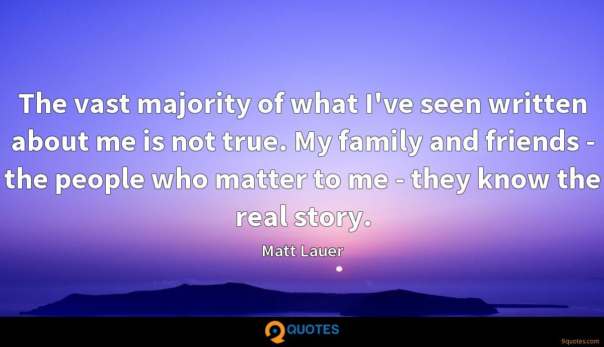 The vast majority of what I've seen written about me is not true. My family and friends - the people who matter to me - they know the real story.