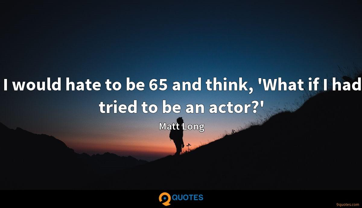 I would hate to be 65 and think, 'What if I had tried to be an actor?'