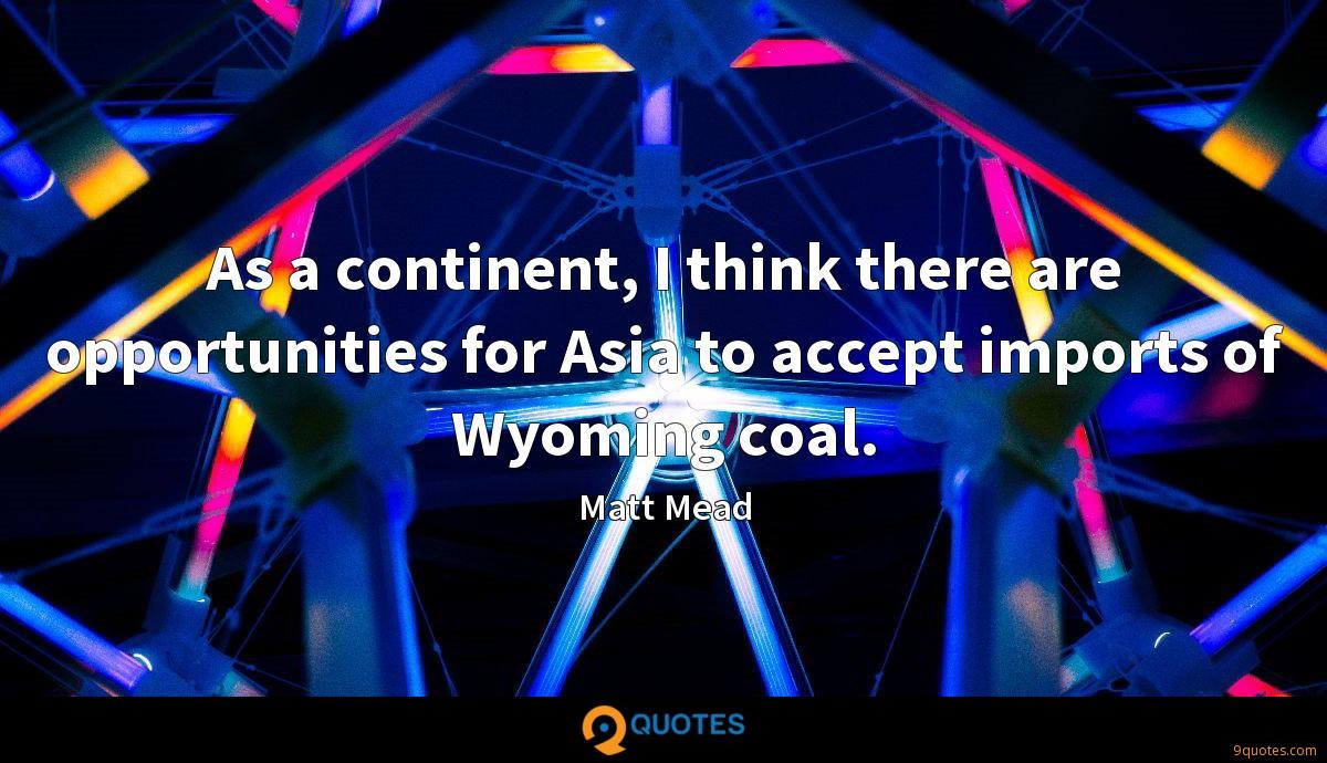 As a continent, I think there are opportunities for Asia to accept imports of Wyoming coal.