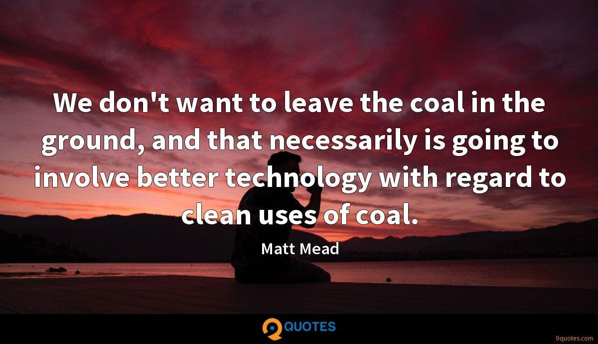 We don't want to leave the coal in the ground, and that necessarily is going to involve better technology with regard to clean uses of coal.
