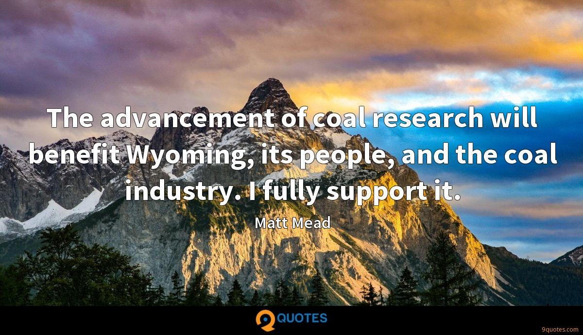 The advancement of coal research will benefit Wyoming, its people, and the coal industry. I fully support it.