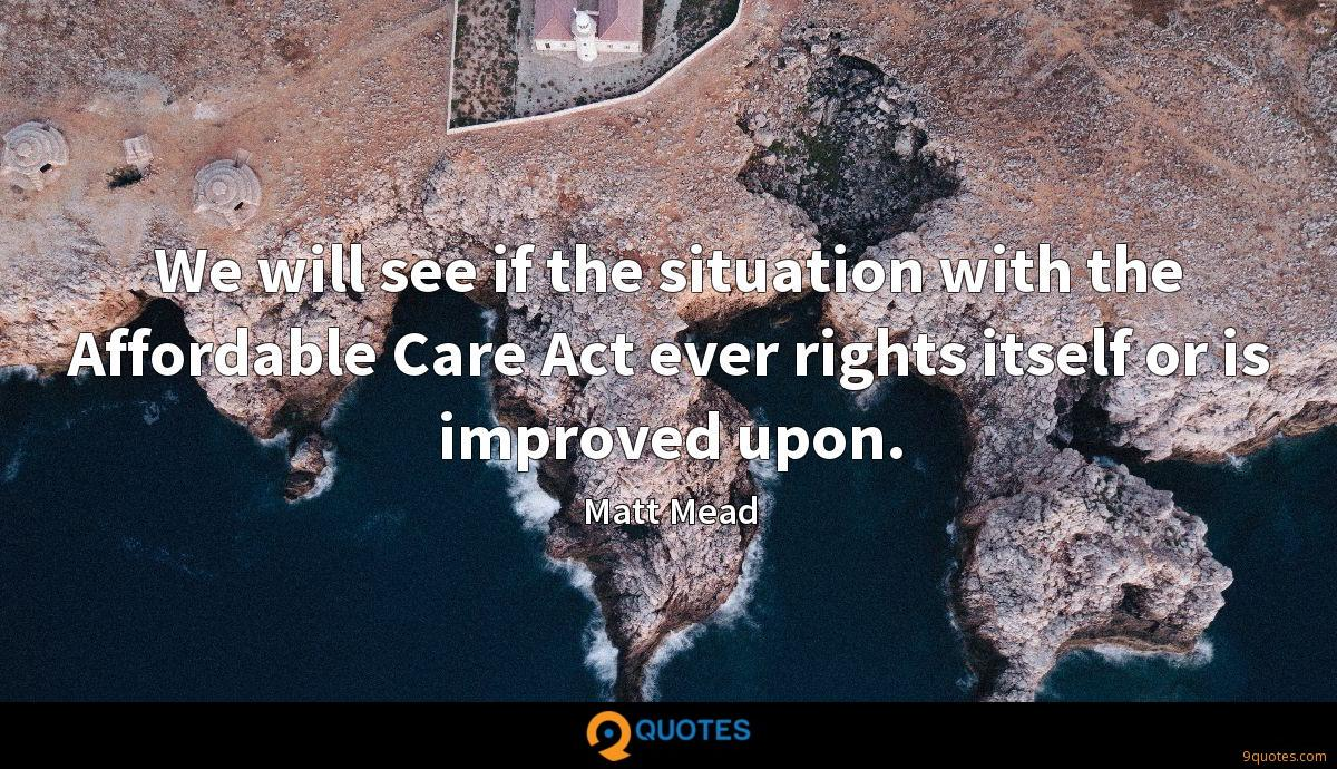 We will see if the situation with the Affordable Care Act ever rights itself or is improved upon.