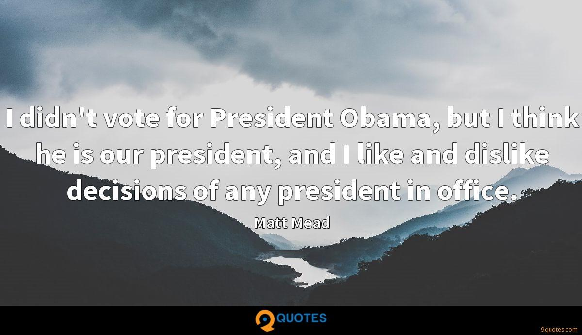 I didn't vote for President Obama, but I think he is our president, and I like and dislike decisions of any president in office.
