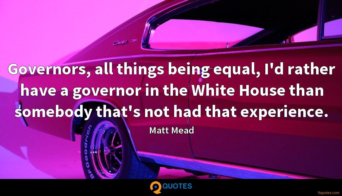 Governors, all things being equal, I'd rather have a governor in the White House than somebody that's not had that experience.