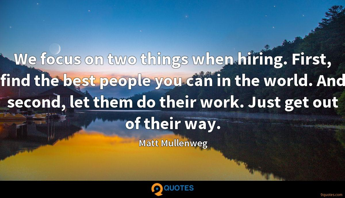 We focus on two things when hiring. First, find the best people you can in the world. And second, let them do their work. Just get out of their way.