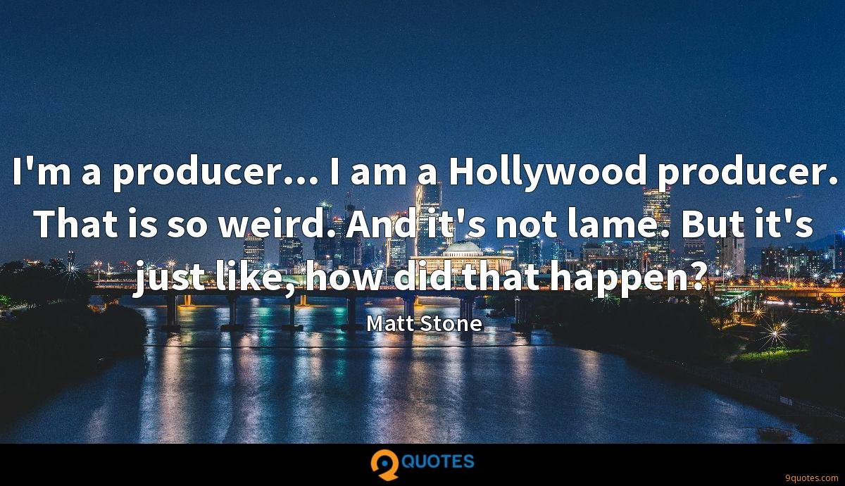 I'm a producer... I am a Hollywood producer. That is so weird. And it's not lame. But it's just like, how did that happen?