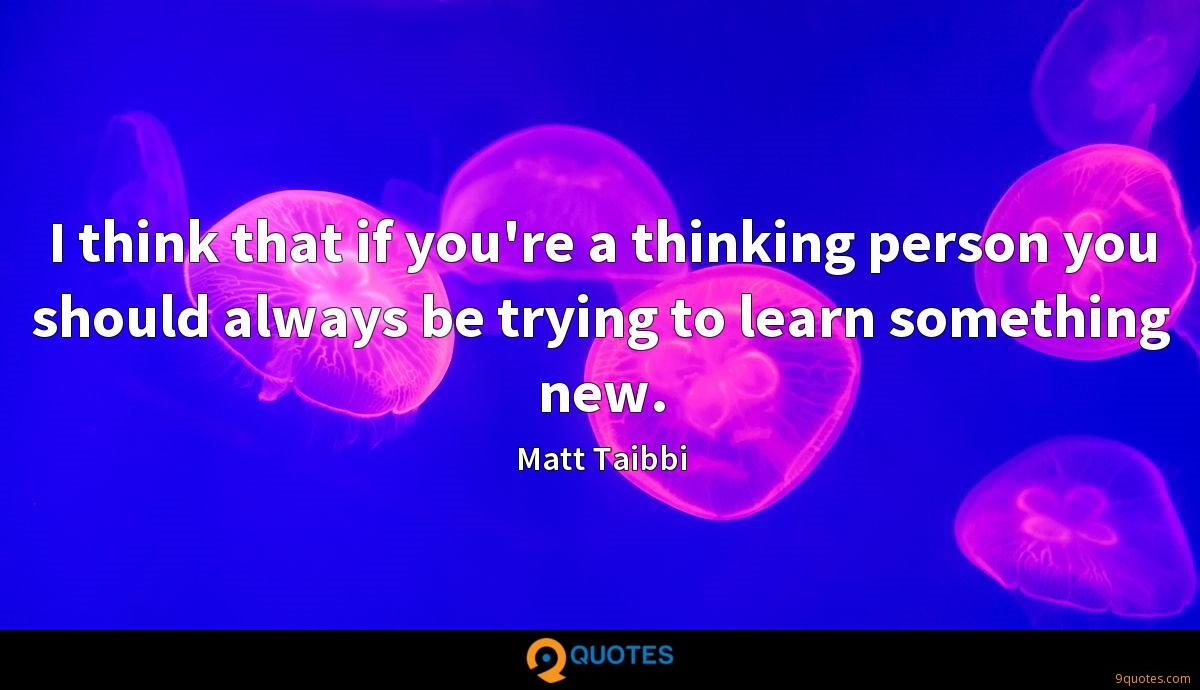 I think that if you're a thinking person you should always be trying to learn something new.