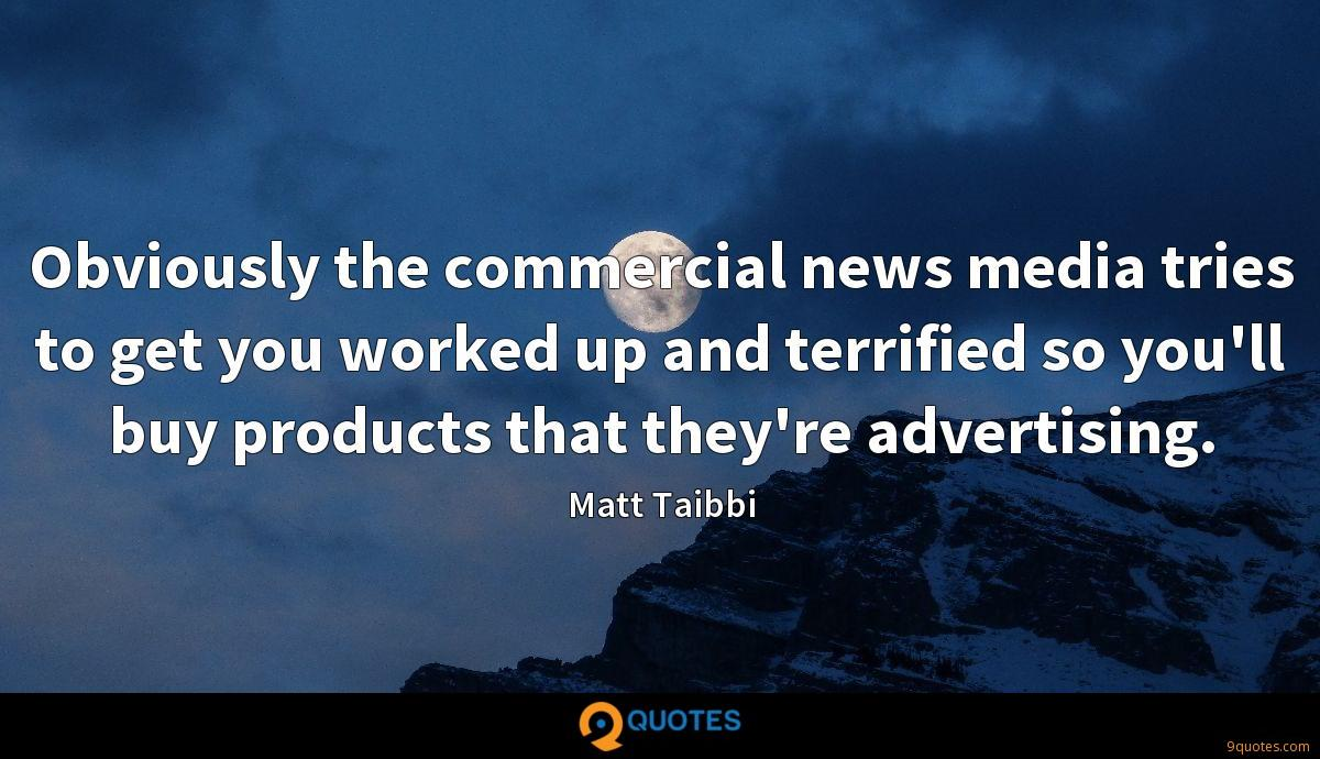 Obviously the commercial news media tries to get you worked up and terrified so you'll buy products that they're advertising.