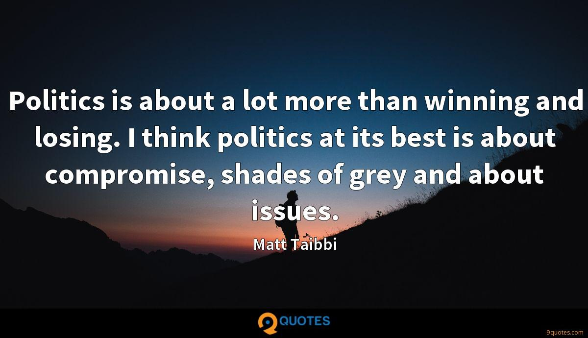 Politics is about a lot more than winning and losing. I think politics at its best is about compromise, shades of grey and about issues.