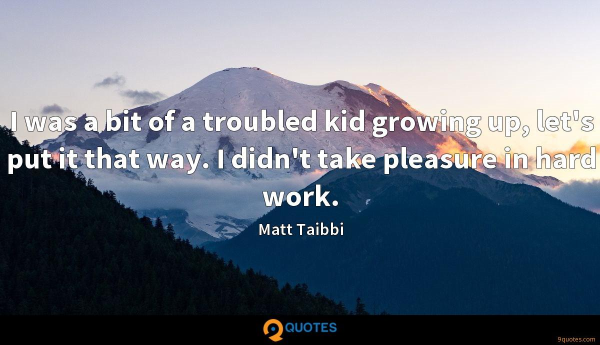 I was a bit of a troubled kid growing up, let's put it that way. I didn't take pleasure in hard work.