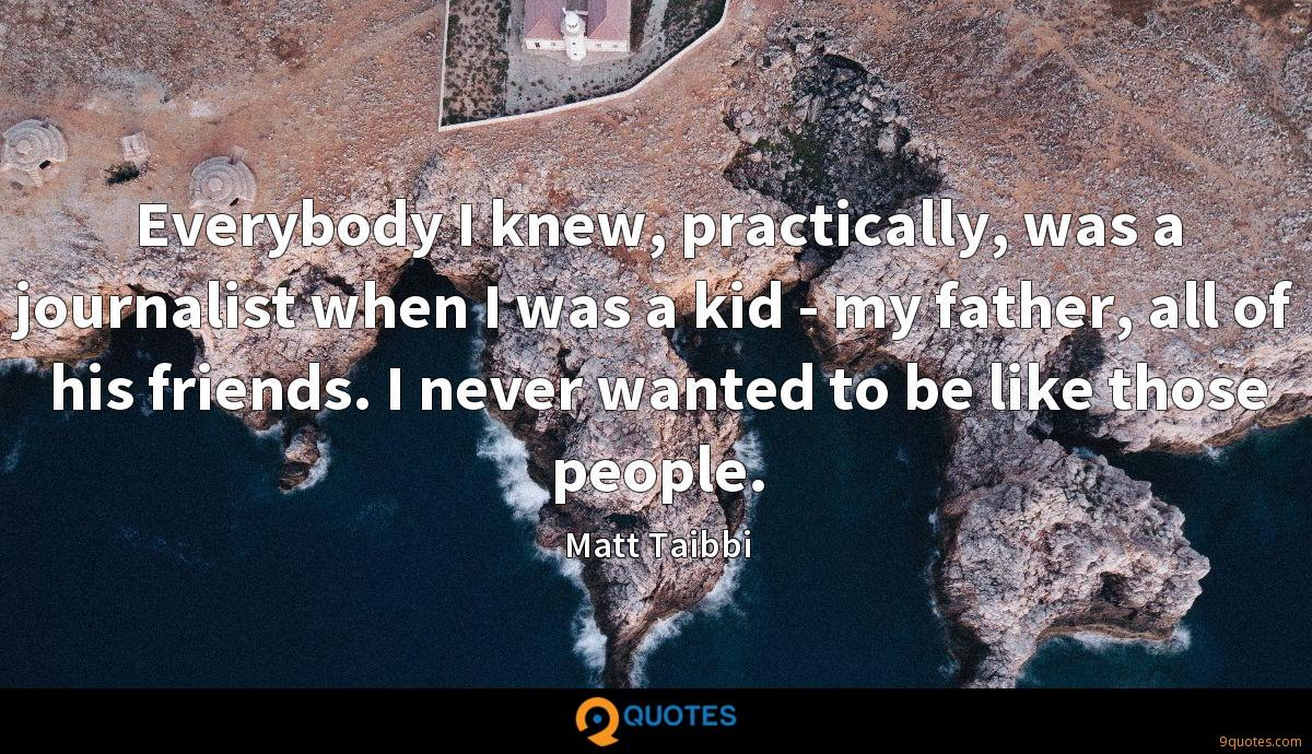 Everybody I knew, practically, was a journalist when I was a kid - my father, all of his friends. I never wanted to be like those people.
