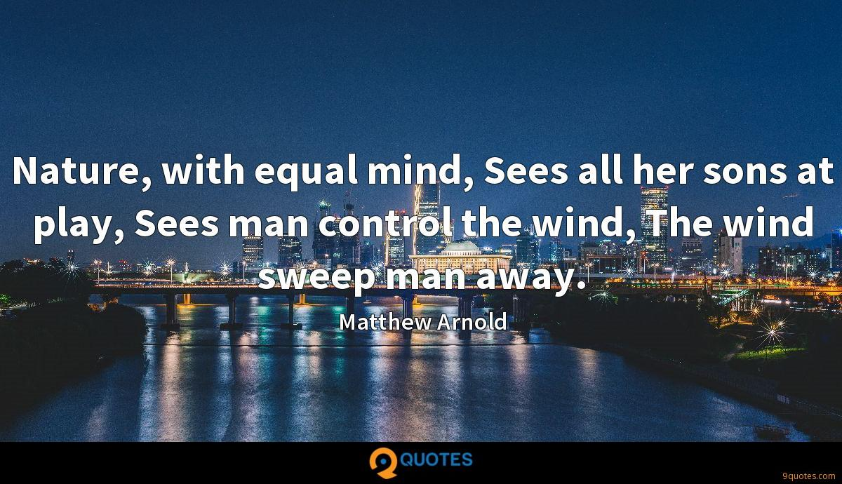 Nature, with equal mind, Sees all her sons at play, Sees man control the wind, The wind sweep man away.