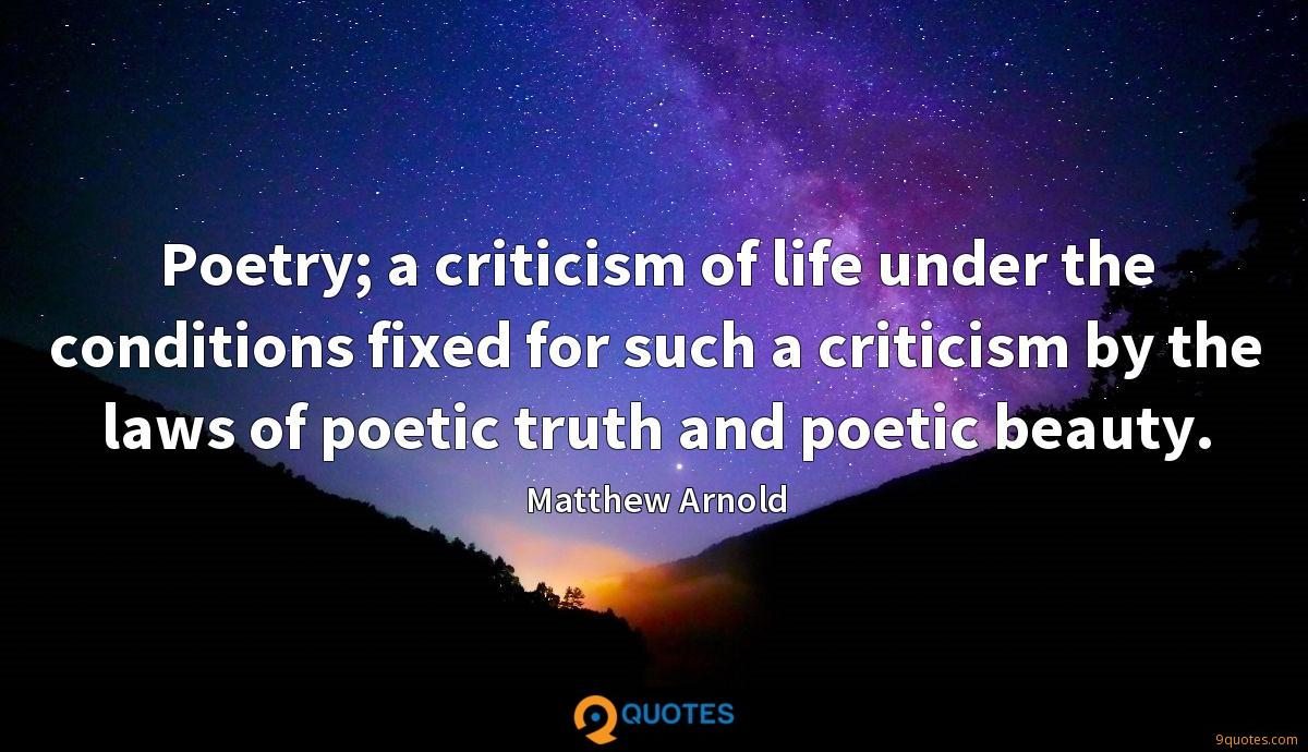 Poetry; a criticism of life under the conditions fixed for such a criticism by the laws of poetic truth and poetic beauty.
