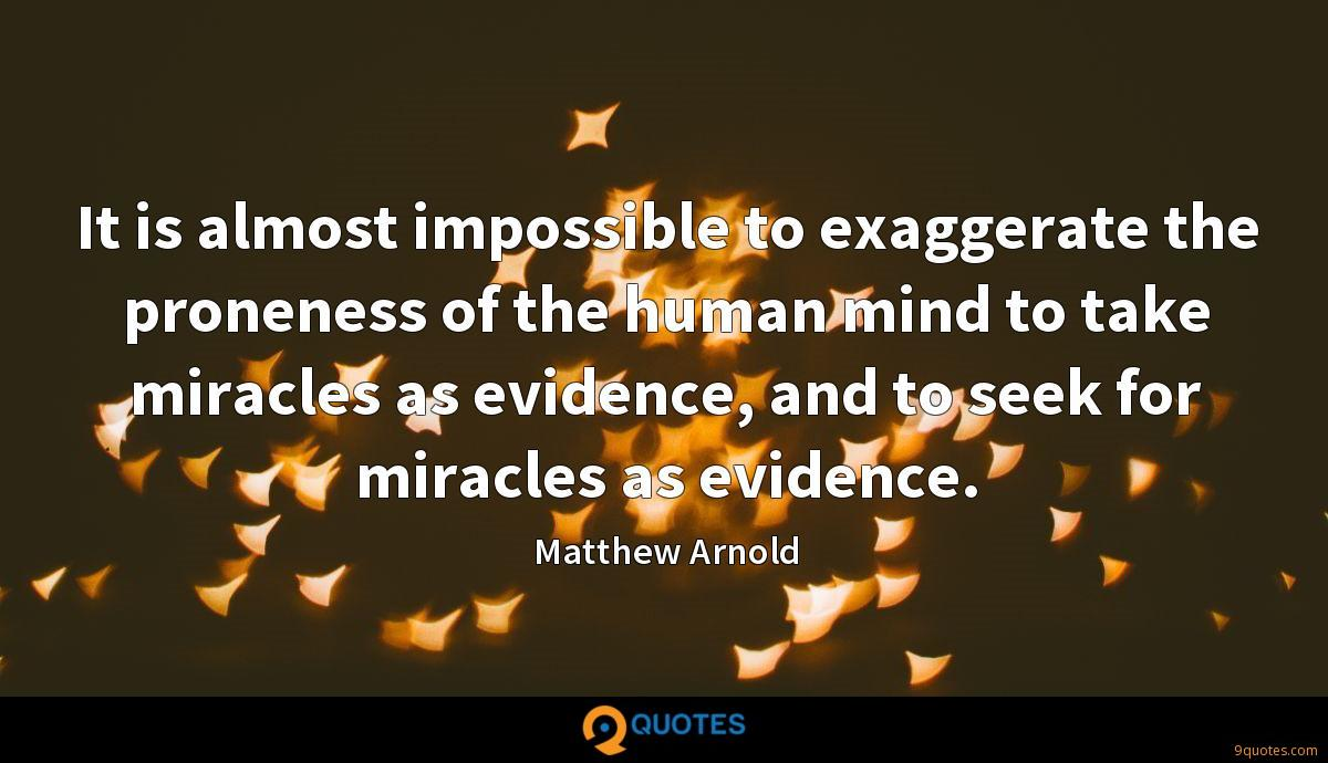 It is almost impossible to exaggerate the proneness of the human mind to take miracles as evidence, and to seek for miracles as evidence.