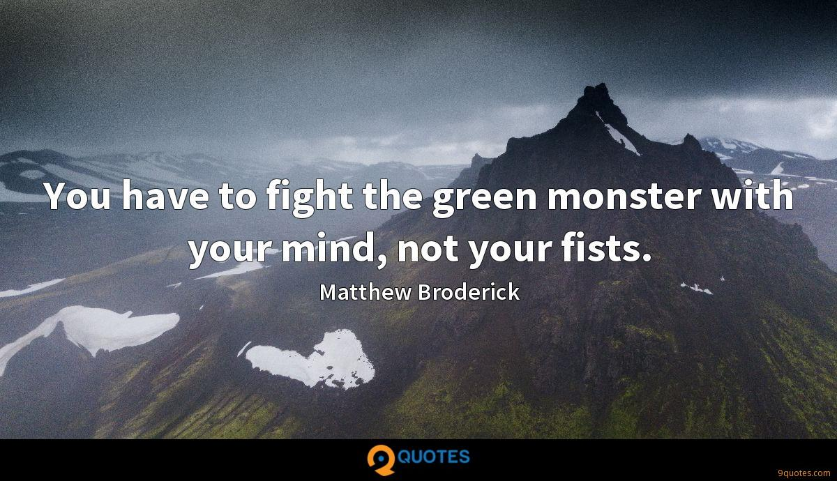 You have to fight the green monster with your mind, not your fists.