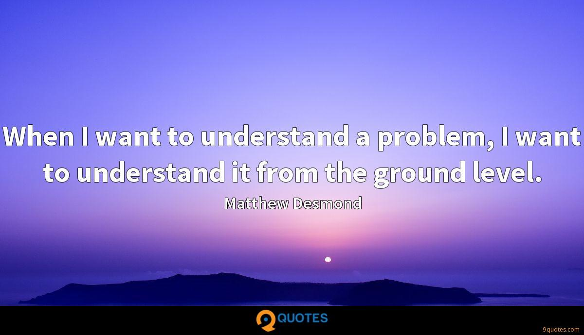 When I want to understand a problem, I want to understand it from the ground level.