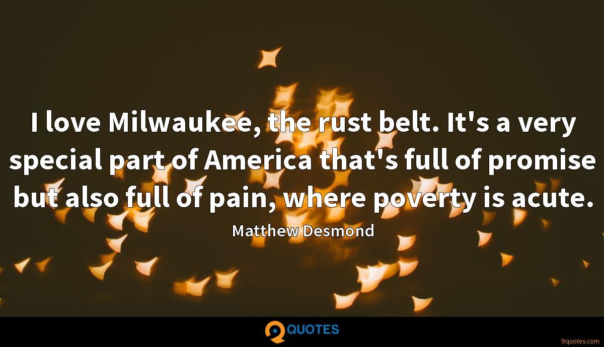 I love Milwaukee, the rust belt. It's a very special part of America that's full of promise but also full of pain, where poverty is acute.