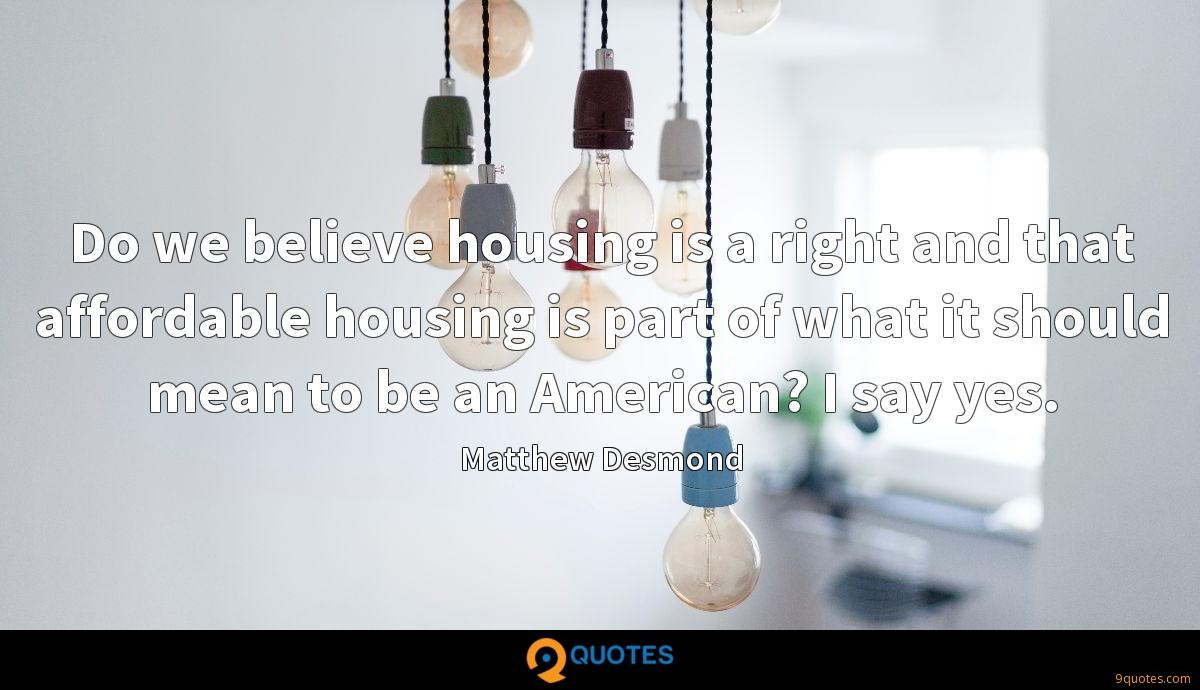 Do we believe housing is a right and that affordable housing is part of what it should mean to be an American? I say yes.