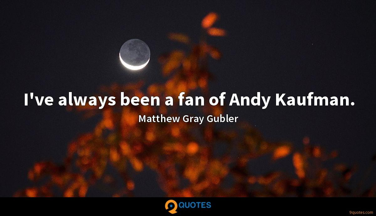 I've always been a fan of Andy Kaufman.