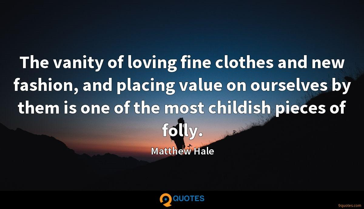 The vanity of loving fine clothes and new fashion, and placing value on ourselves by them is one of the most childish pieces of folly.