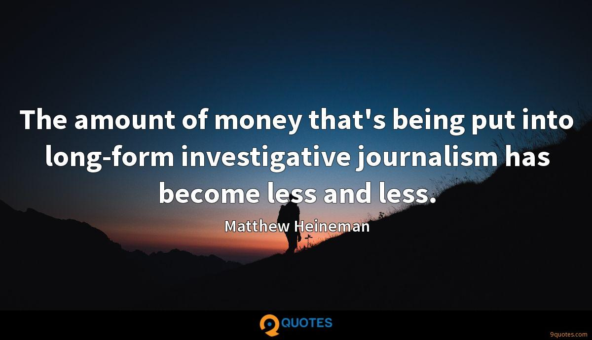 The amount of money that's being put into long-form investigative journalism has become less and less.