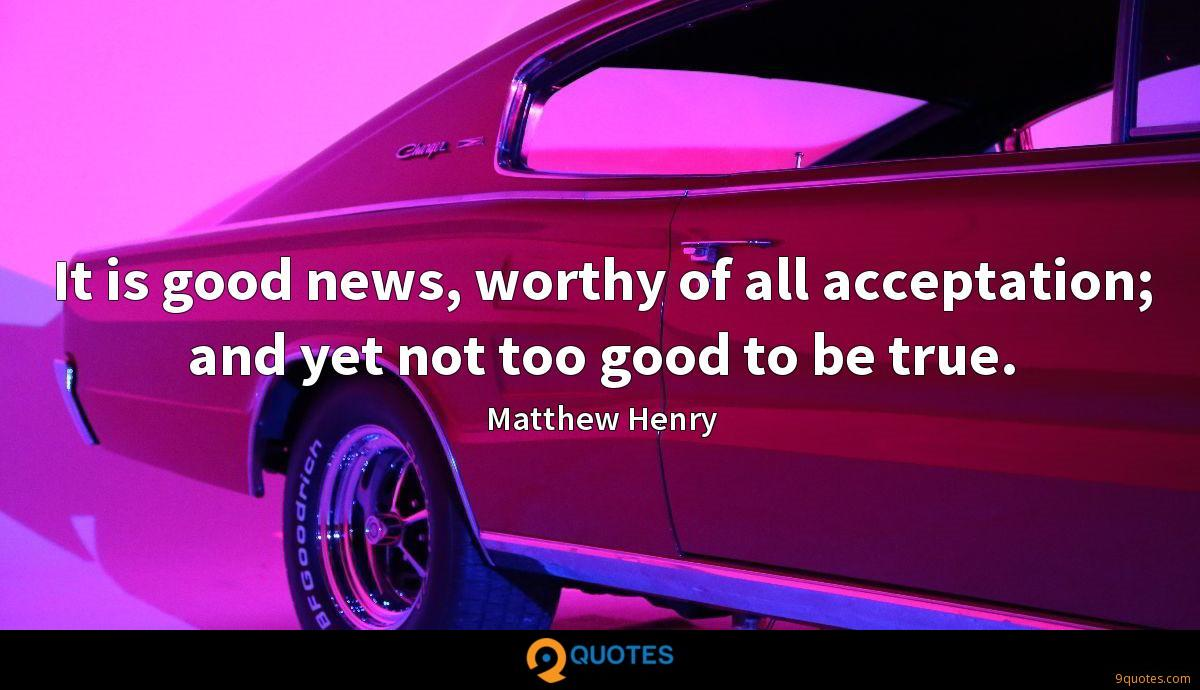 It is good news, worthy of all acceptation; and yet not too good to be true.
