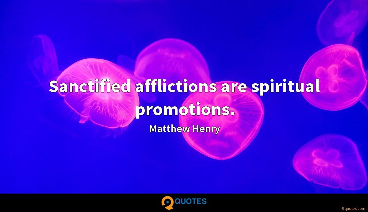 Sanctified afflictions are spiritual promotions.