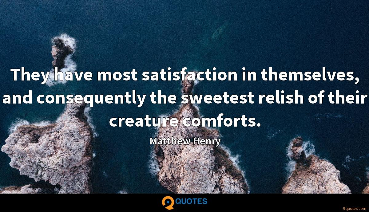They have most satisfaction in themselves, and consequently the sweetest relish of their creature comforts.