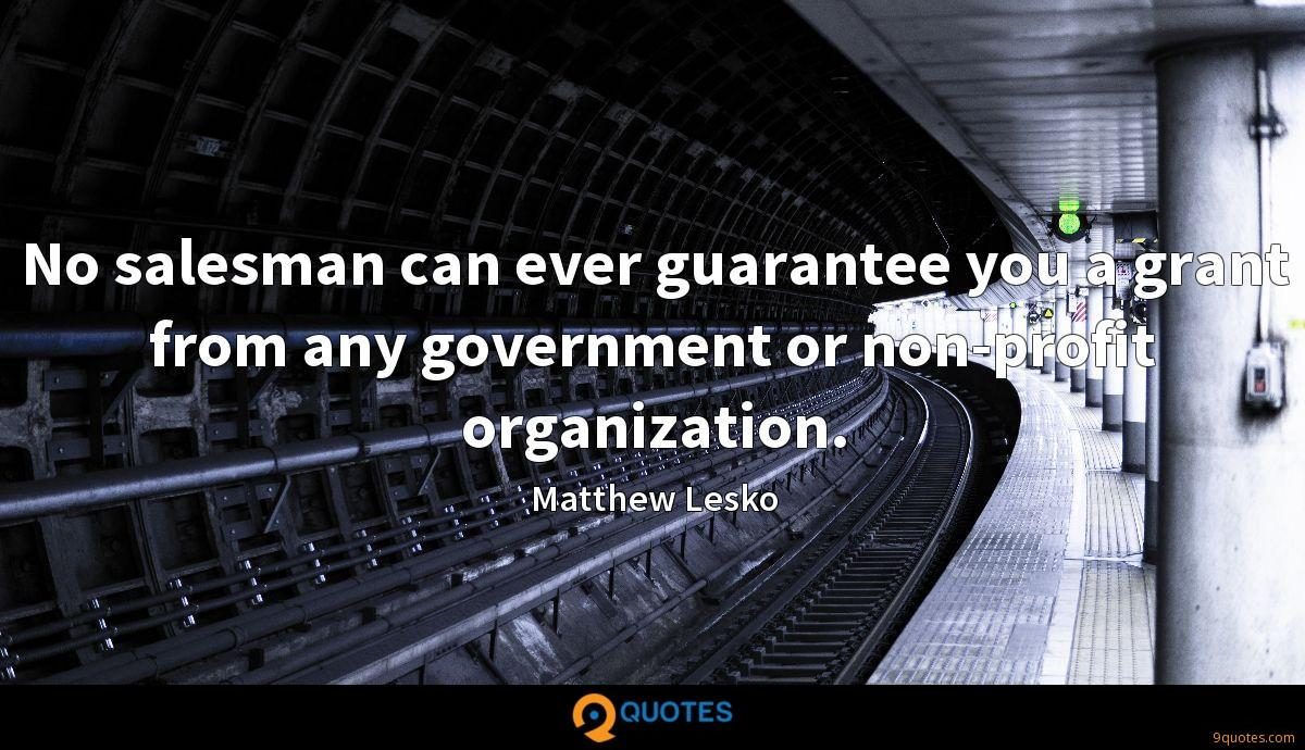 No salesman can ever guarantee you a grant from any government or non-profit organization.