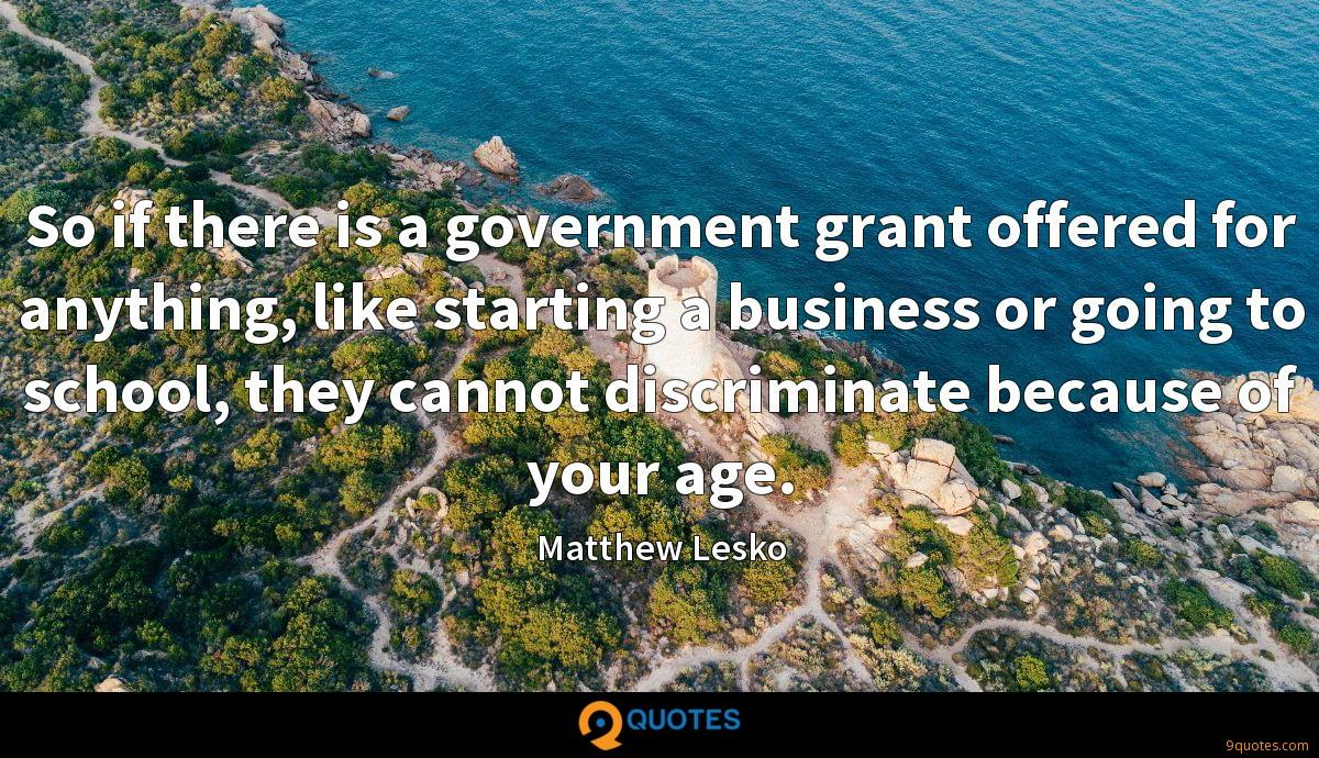 So if there is a government grant offered for anything, like starting a business or going to school, they cannot discriminate because of your age.