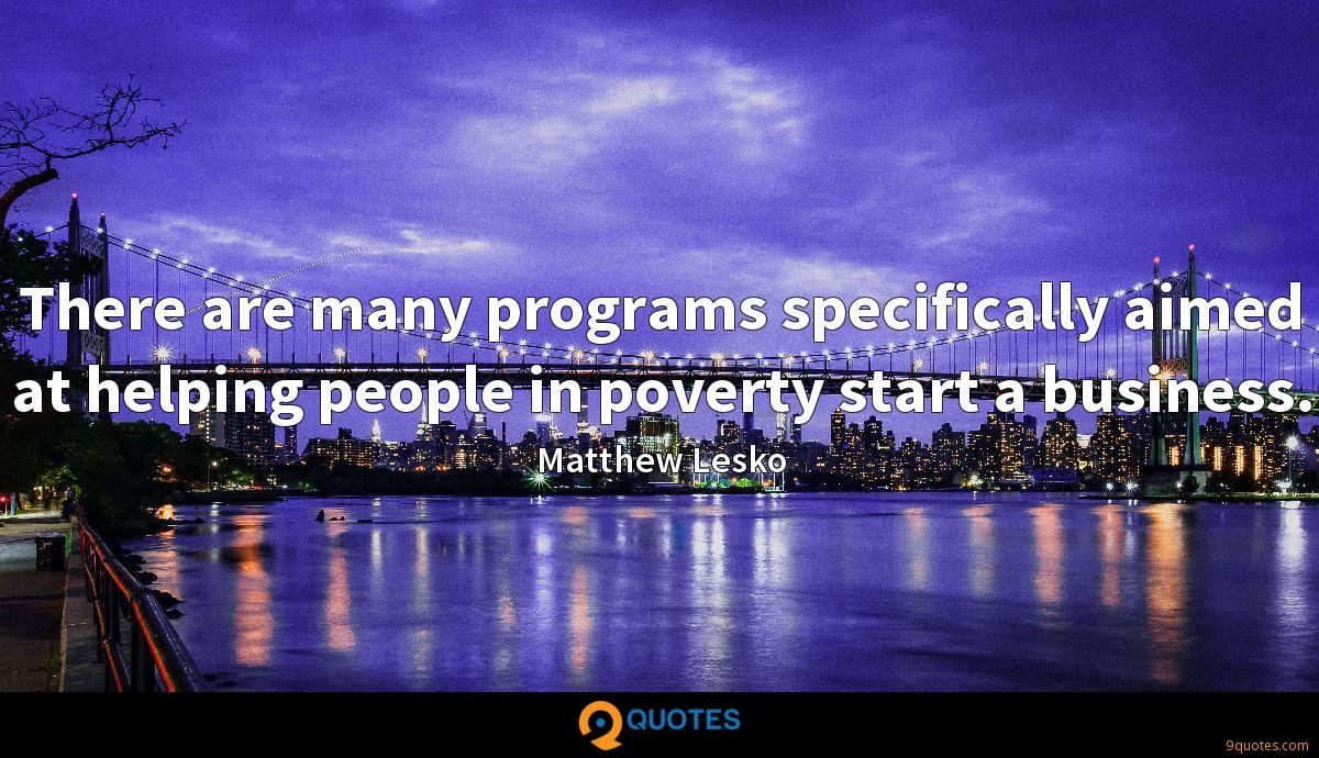 There are many programs specifically aimed at helping people in poverty start a business.