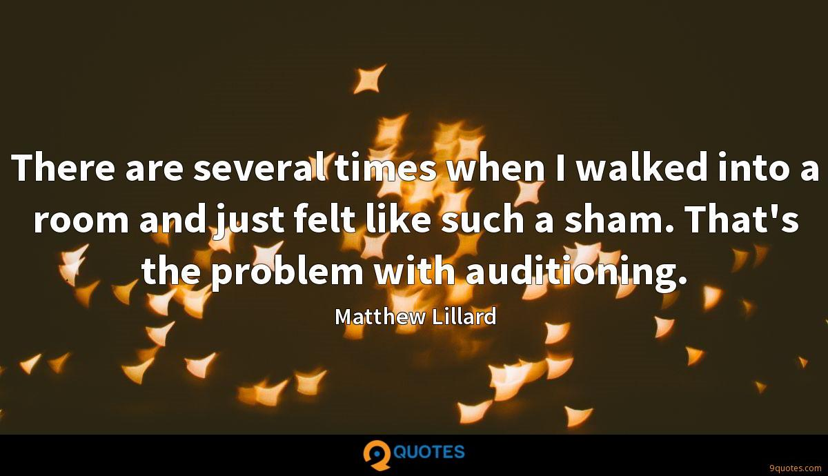There are several times when I walked into a room and just felt like such a sham. That's the problem with auditioning.