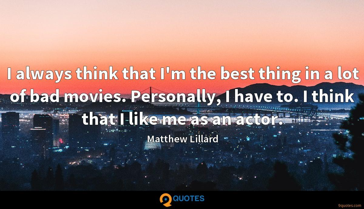 I always think that I'm the best thing in a lot of bad movies. Personally, I have to. I think that I like me as an actor.