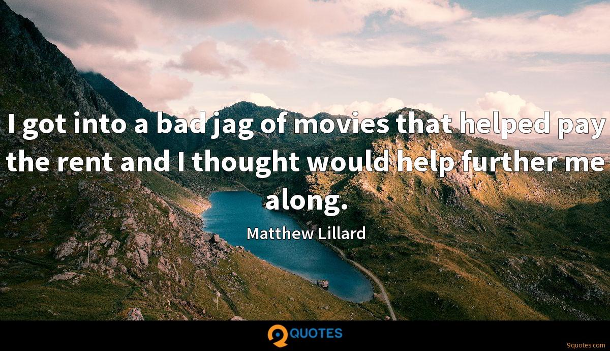 I got into a bad jag of movies that helped pay the rent and I thought would help further me along.