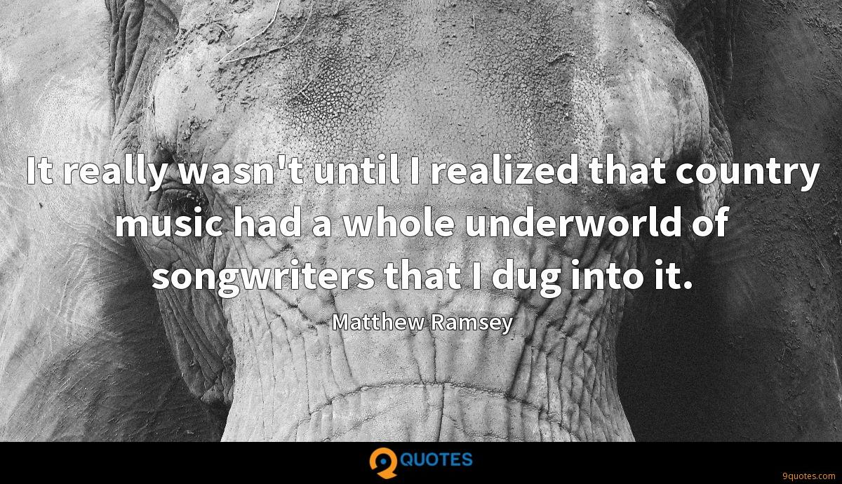It really wasn't until I realized that country music had a whole underworld of songwriters that I dug into it.