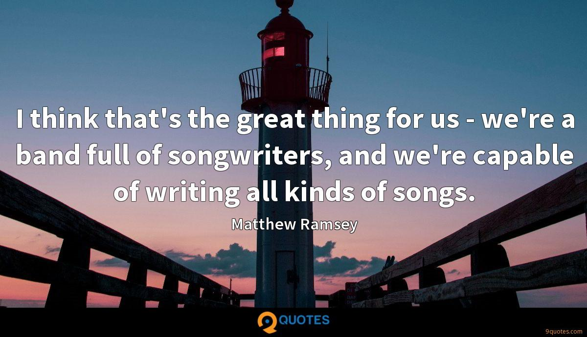 I think that's the great thing for us - we're a band full of songwriters, and we're capable of writing all kinds of songs.