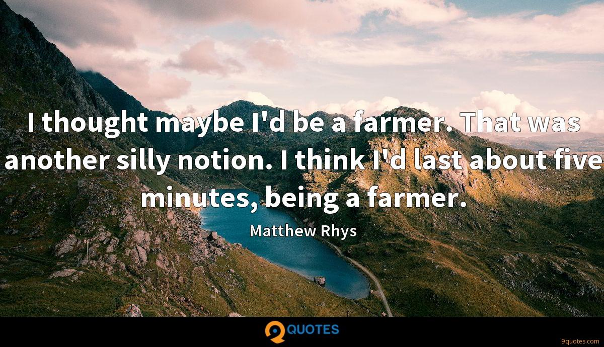 I thought maybe I'd be a farmer. That was another silly notion. I think I'd last about five minutes, being a farmer.