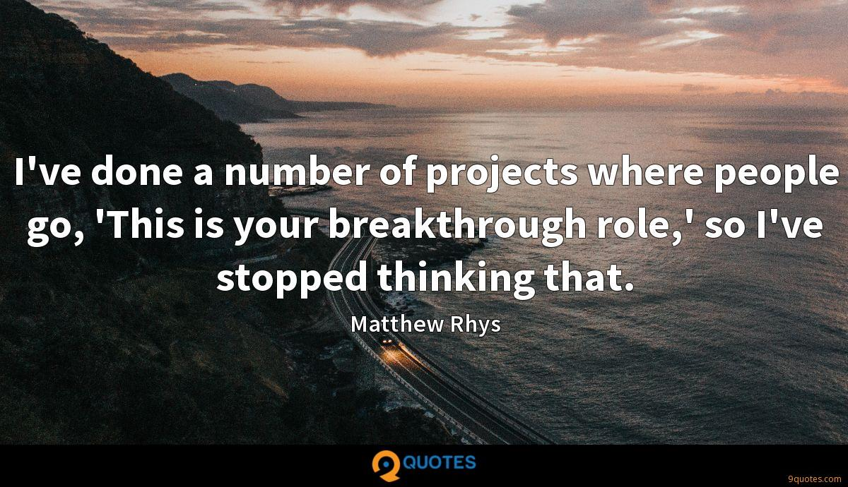 I've done a number of projects where people go, 'This is your breakthrough role,' so I've stopped thinking that.