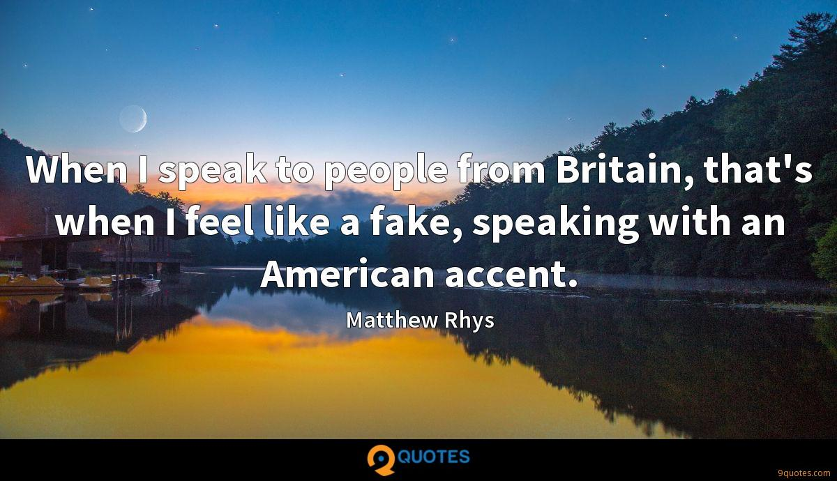 When I speak to people from Britain, that's when I feel like a fake, speaking with an American accent.