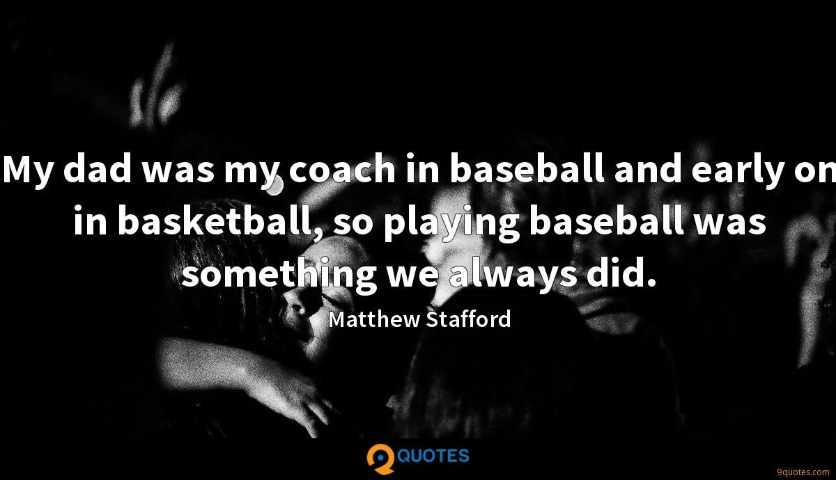 My dad was my coach in baseball and early on in basketball, so playing baseball was something we always did.