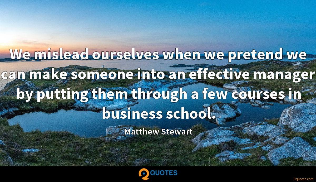 We mislead ourselves when we pretend we can make someone into an effective manager by putting them through a few courses in business school.