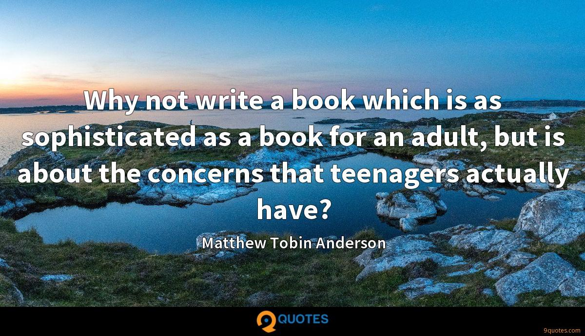 Why not write a book which is as sophisticated as a book for an adult, but is about the concerns that teenagers actually have?