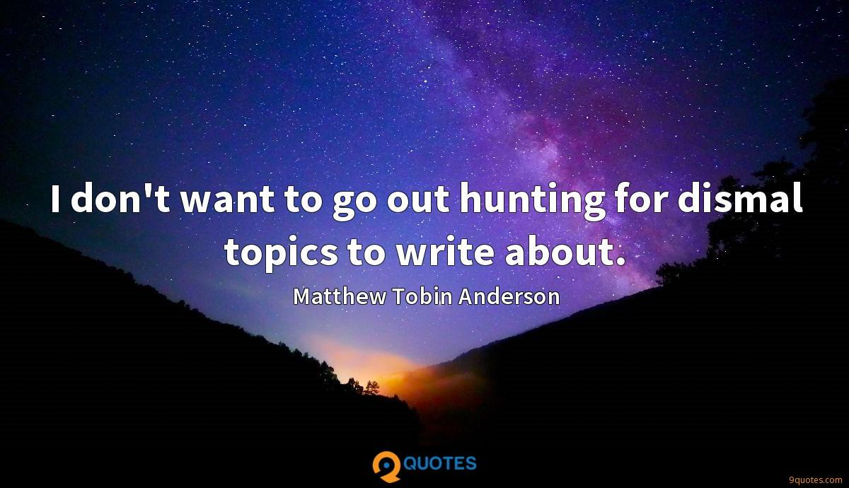 I don't want to go out hunting for dismal topics to write about.