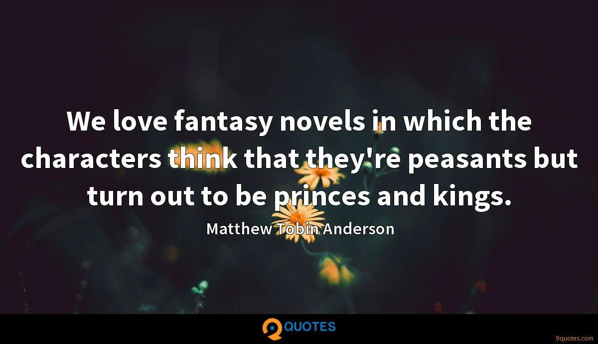 We love fantasy novels in which the characters think that they're peasants but turn out to be princes and kings.