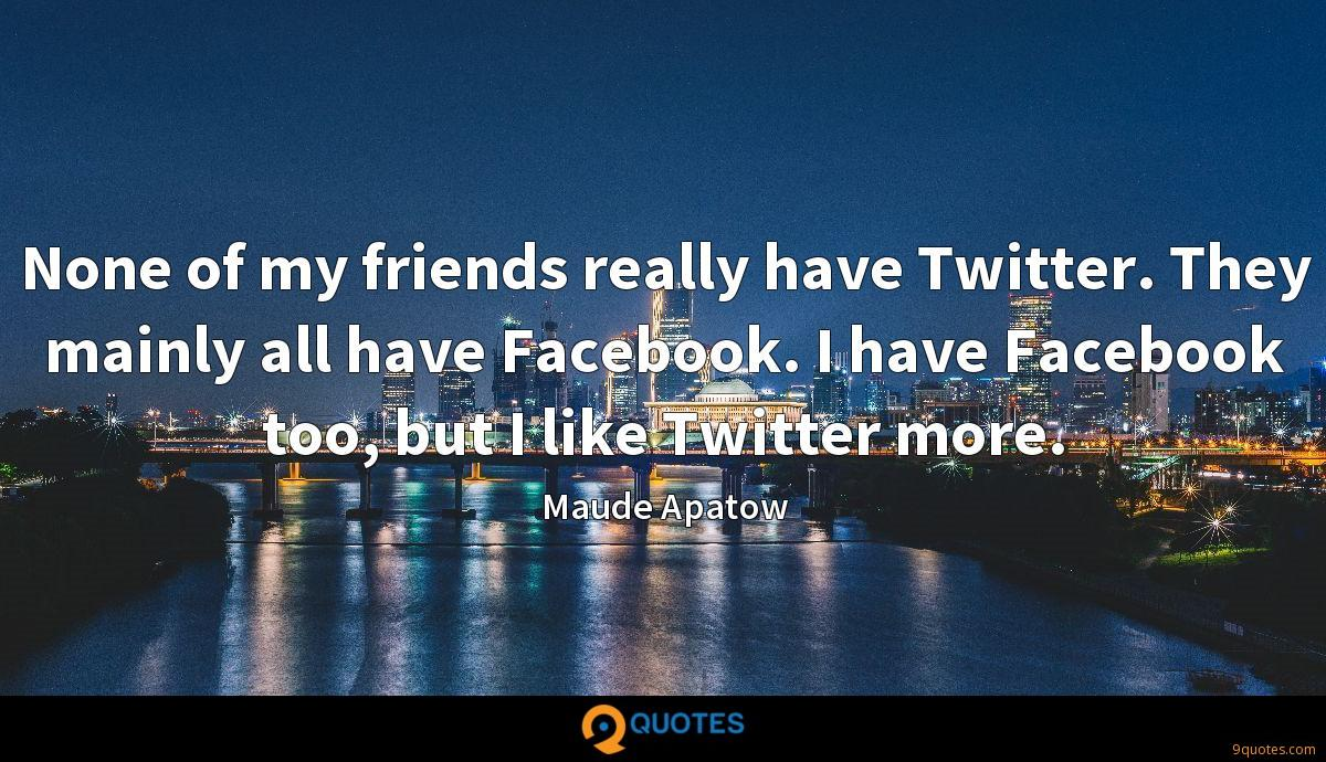 None of my friends really have Twitter. They mainly all have Facebook. I have Facebook too, but I like Twitter more.