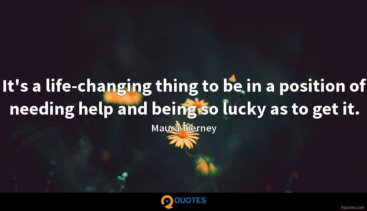 It's a life-changing thing to be in a position of needing help and being so lucky as to get it.