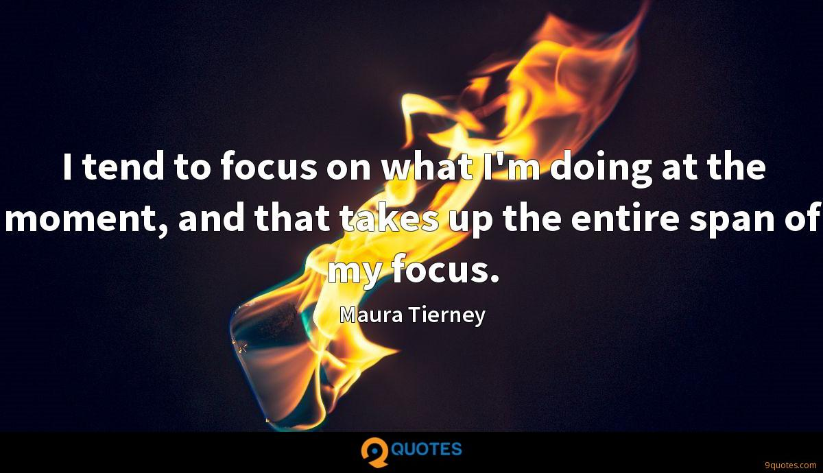 I tend to focus on what I'm doing at the moment, and that takes up the entire span of my focus.