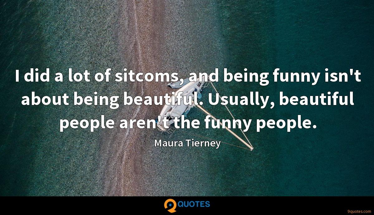 I did a lot of sitcoms, and being funny isn't about being beautiful. Usually, beautiful people aren't the funny people.