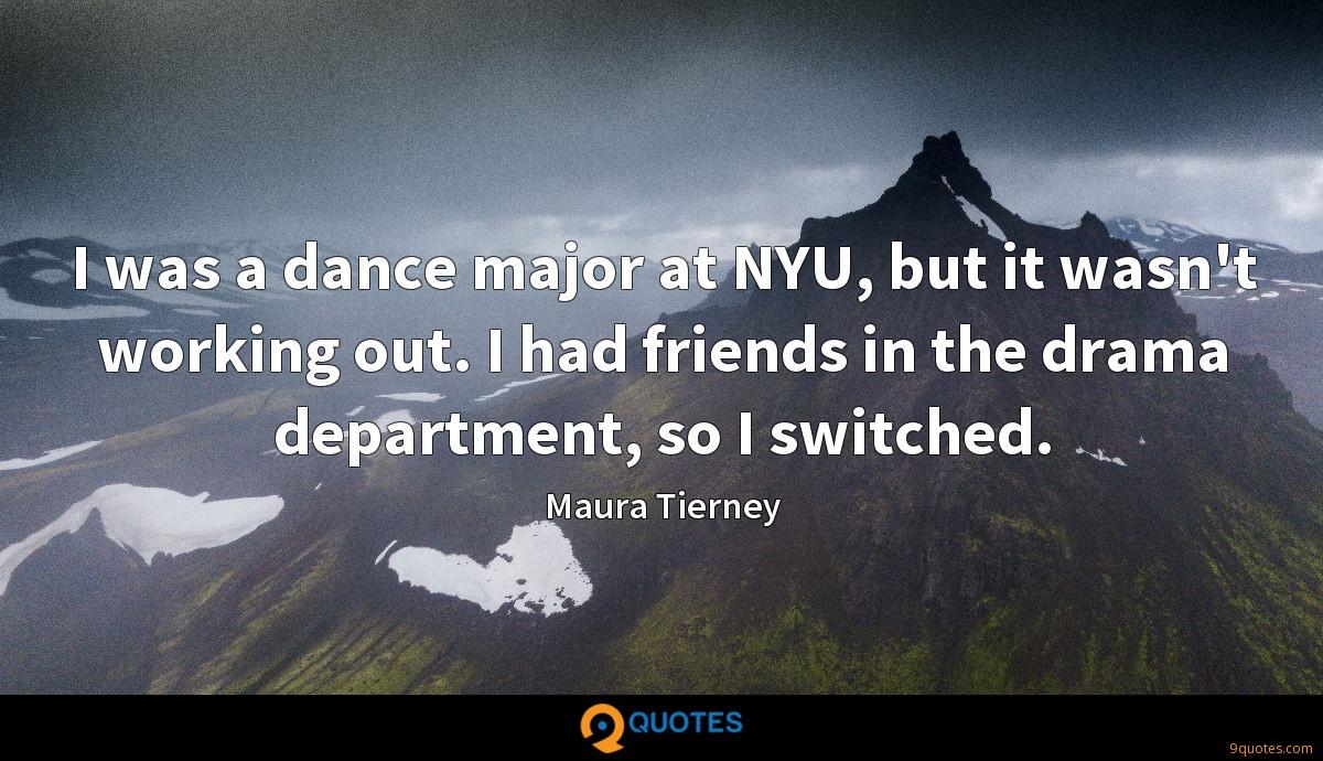 I was a dance major at NYU, but it wasn't working out. I had friends in the drama department, so I switched.