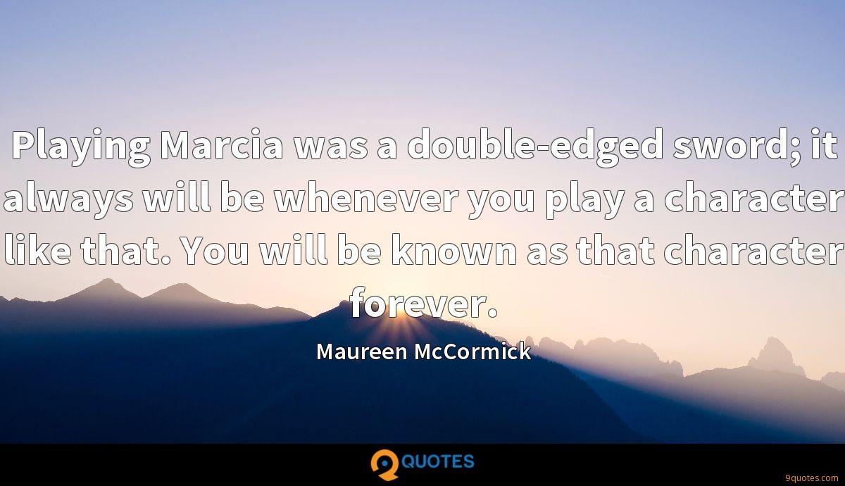 Playing Marcia was a double-edged sword; it always will be whenever you play a character like that. You will be known as that character forever.